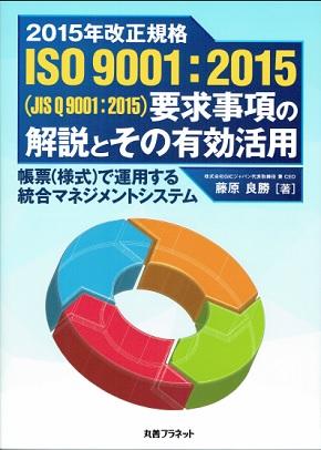著書紹介: 2015年改正規格ISO9001:2015 (JIS Q 9001:2015) 要求事項の解説とその有効活用 - 帳票 (様式) で運用する統合マネジメントシステム